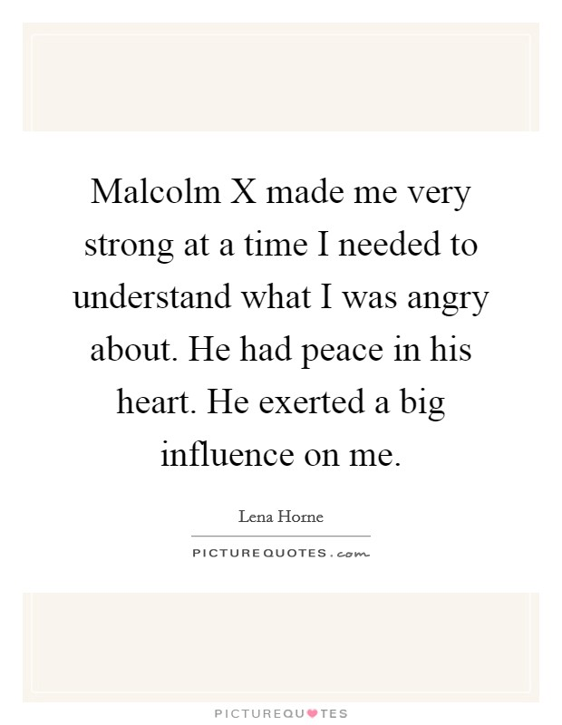 Malcolm X made me very strong at a time I needed to understand what I was angry about. He had peace in his heart. He exerted a big influence on me Picture Quote #1
