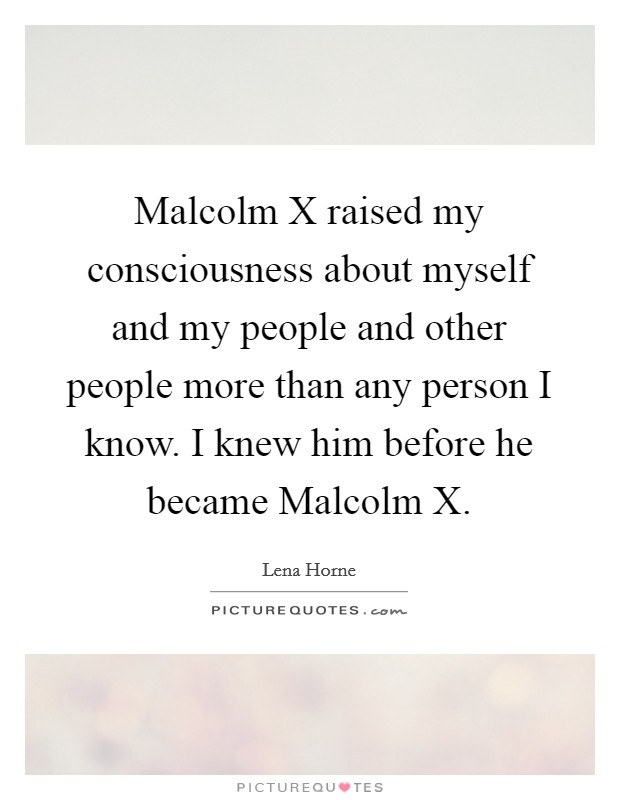 Malcolm X raised my consciousness about myself and my people and other people more than any person I know. I knew him before he became Malcolm X Picture Quote #1