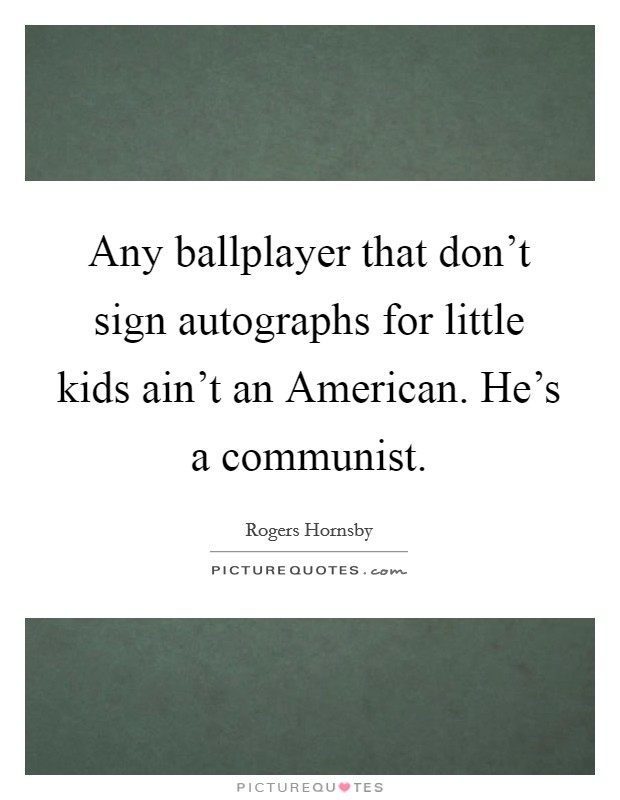 Any ballplayer that don't sign autographs for little kids ain't an American. He's a communist Picture Quote #1