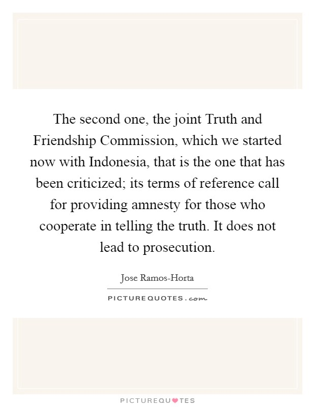 The second one, the joint Truth and Friendship Commission, which we started now with Indonesia, that is the one that has been criticized; its terms of reference call for providing amnesty for those who cooperate in telling the truth. It does not lead to prosecution Picture Quote #1