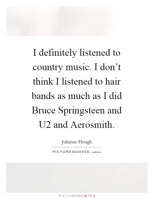 I definitely listened to country music. I don't think I listened to hair bands as much as I did Bruce Springsteen and U2 and Aerosmith Picture Quote #1