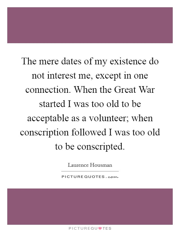 The mere dates of my existence do not interest me, except in one connection. When the Great War started I was too old to be acceptable as a volunteer; when conscription followed I was too old to be conscripted Picture Quote #1