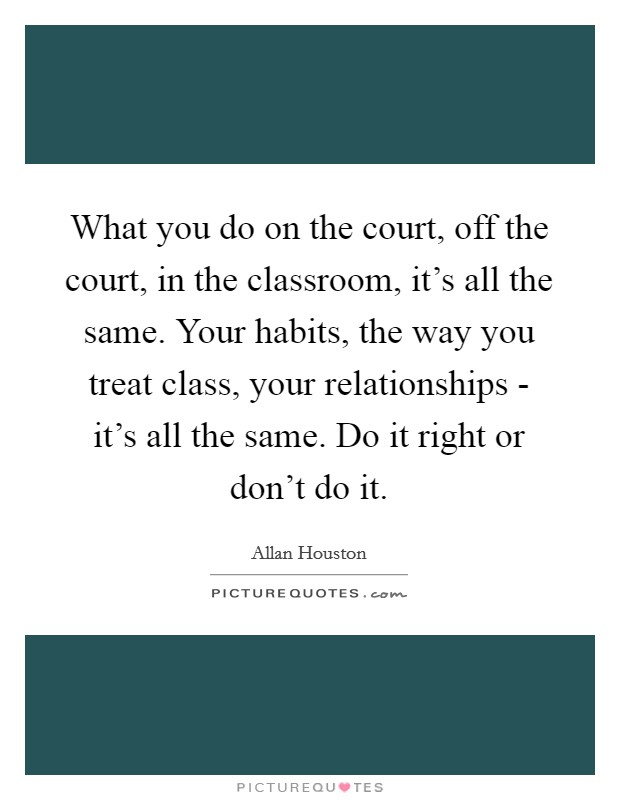 What you do on the court, off the court, in the classroom, it's all the same. Your habits, the way you treat class, your relationships - it's all the same. Do it right or don't do it Picture Quote #1