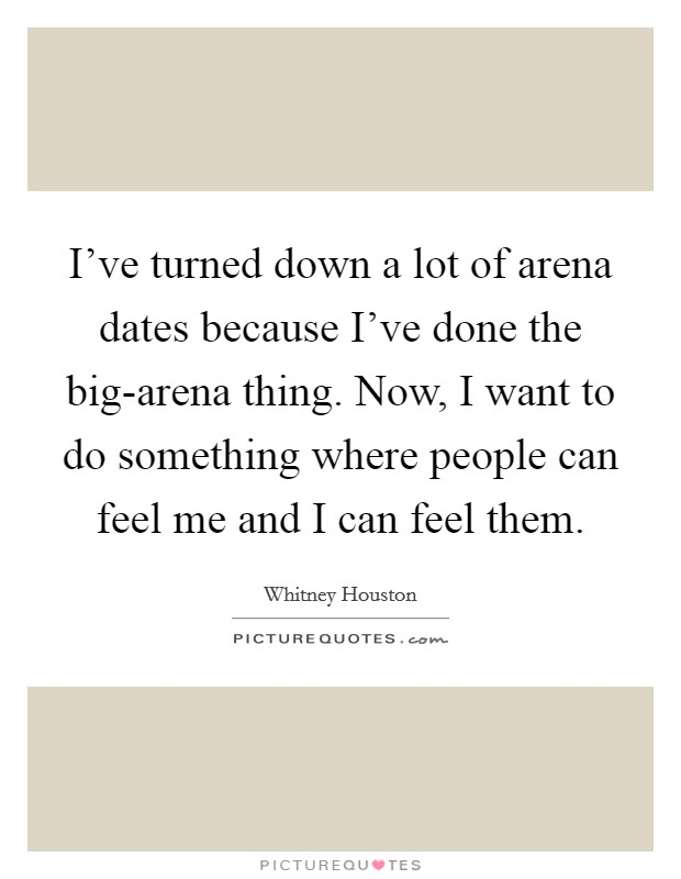 I've turned down a lot of arena dates because I've done the big-arena thing. Now, I want to do something where people can feel me and I can feel them Picture Quote #1