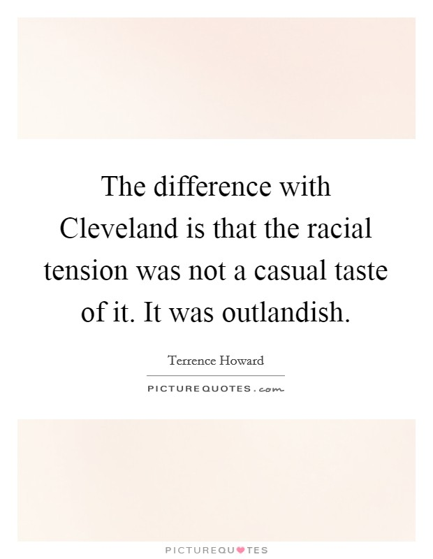 The difference with Cleveland is that the racial tension was not a casual taste of it. It was outlandish Picture Quote #1