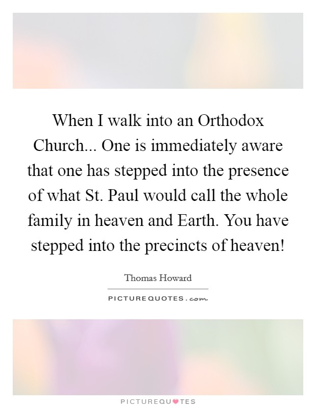 When I walk into an Orthodox Church... One is immediately aware that one has stepped into the presence of what St. Paul would call the whole family in heaven and Earth. You have stepped into the precincts of heaven! Picture Quote #1