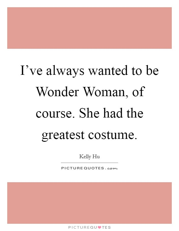 I've always wanted to be Wonder Woman, of course. She had the greatest costume Picture Quote #1