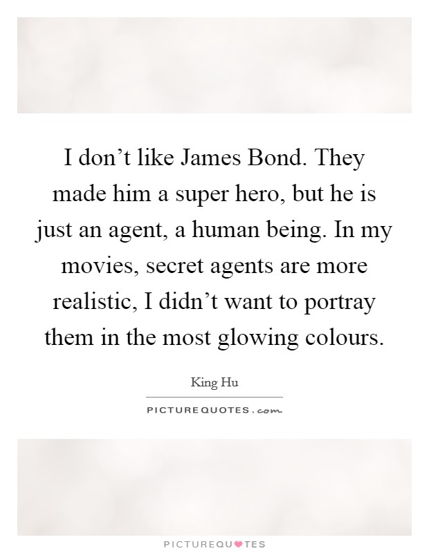 I don't like James Bond. They made him a super hero, but he is just an agent, a human being. In my movies, secret agents are more realistic, I didn't want to portray them in the most glowing colours Picture Quote #1