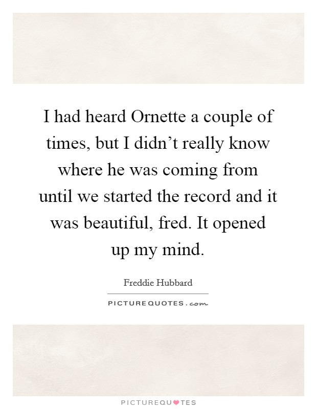 I had heard Ornette a couple of times, but I didn't really know where he was coming from until we started the record and it was beautiful, fred. It opened up my mind Picture Quote #1