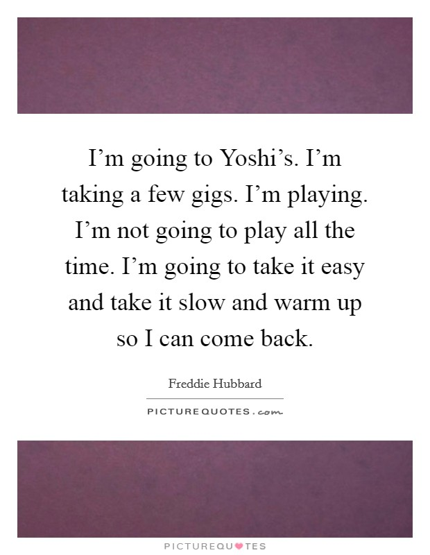 I'm going to Yoshi's. I'm taking a few gigs. I'm playing. I'm not going to play all the time. I'm going to take it easy and take it slow and warm up so I can come back Picture Quote #1