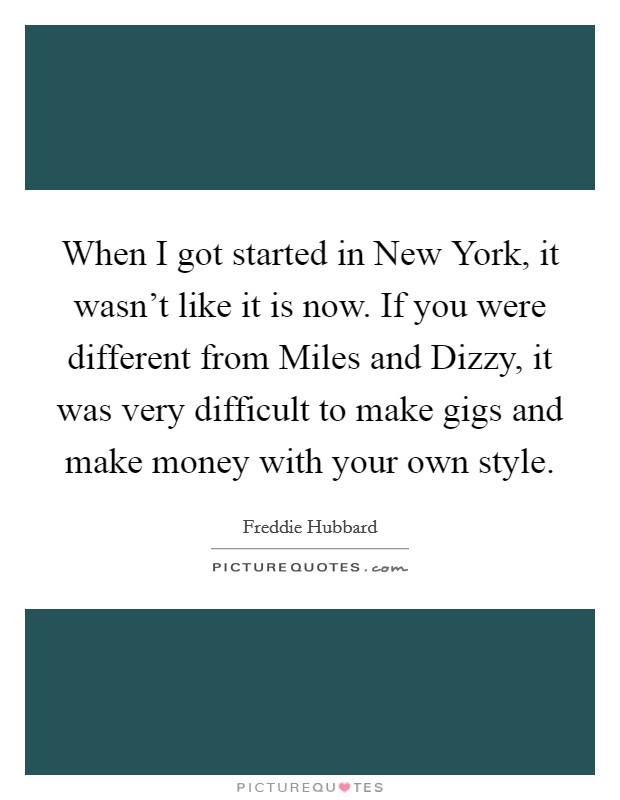 When I got started in New York, it wasn't like it is now. If you were different from Miles and Dizzy, it was very difficult to make gigs and make money with your own style Picture Quote #1