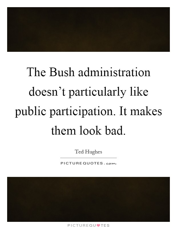 The Bush administration doesn't particularly like public participation. It makes them look bad Picture Quote #1
