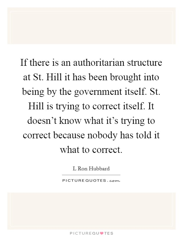 If there is an authoritarian structure at St. Hill it has been brought into being by the government itself. St. Hill is trying to correct itself. It doesn't know what it's trying to correct because nobody has told it what to correct Picture Quote #1