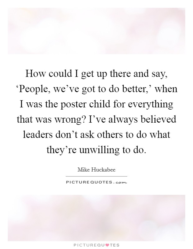 How could I get up there and say, 'People, we've got to do better,' when I was the poster child for everything that was wrong? I've always believed leaders don't ask others to do what they're unwilling to do Picture Quote #1