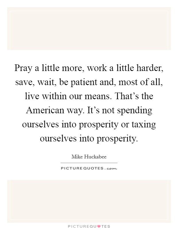 Pray a little more, work a little harder, save, wait, be patient and, most of all, live within our means. That's the American way. It's not spending ourselves into prosperity or taxing ourselves into prosperity Picture Quote #1