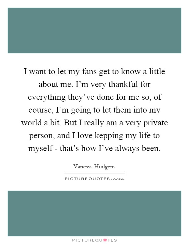 I want to let my fans get to know a little about me. I'm very thankful for everything they've done for me so, of course, I'm going to let them into my world a bit. But I really am a very private person, and I love kepping my life to myself - that's how I've always been Picture Quote #1