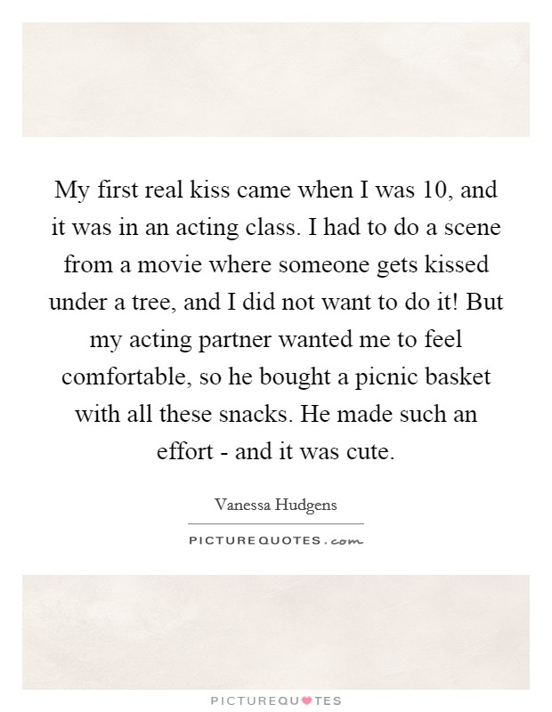My first real kiss came when I was 10, and it was in an acting class. I had to do a scene from a movie where someone gets kissed under a tree, and I did not want to do it! But my acting partner wanted me to feel comfortable, so he bought a picnic basket with all these snacks. He made such an effort - and it was cute Picture Quote #1