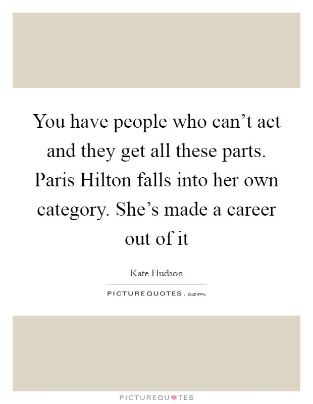 You have people who can't act and they get all these parts. Paris Hilton falls into her own category. She's made a career out of it Picture Quote #1