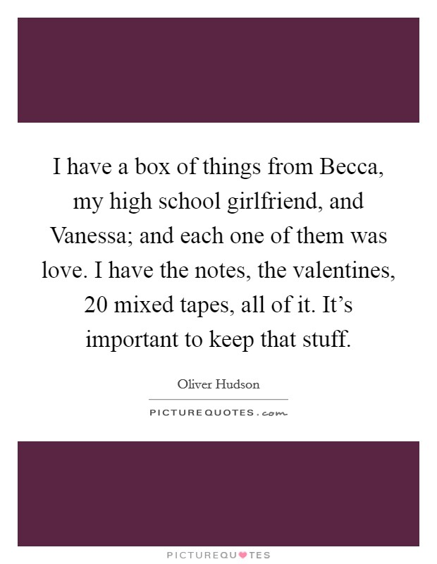 I have a box of things from Becca, my high school girlfriend, and Vanessa; and each one of them was love. I have the notes, the valentines, 20 mixed tapes, all of it. It's important to keep that stuff Picture Quote #1