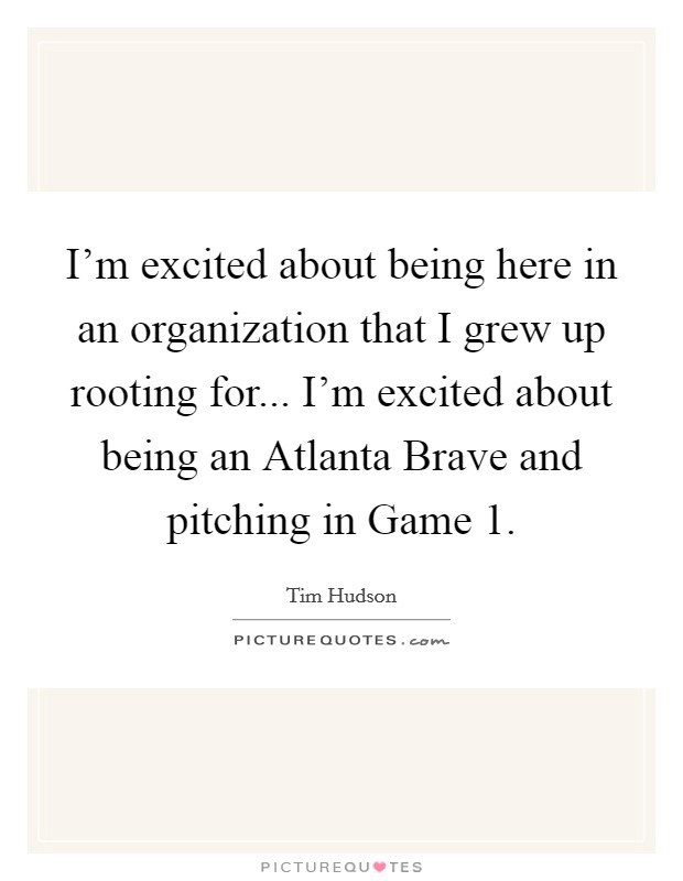 I'm excited about being here in an organization that I grew up rooting for... I'm excited about being an Atlanta Brave and pitching in Game 1 Picture Quote #1