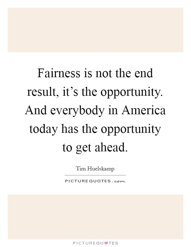 Fairness is not the end result, it's the opportunity. And everybody in America today has the opportunity to get ahead Picture Quote #1