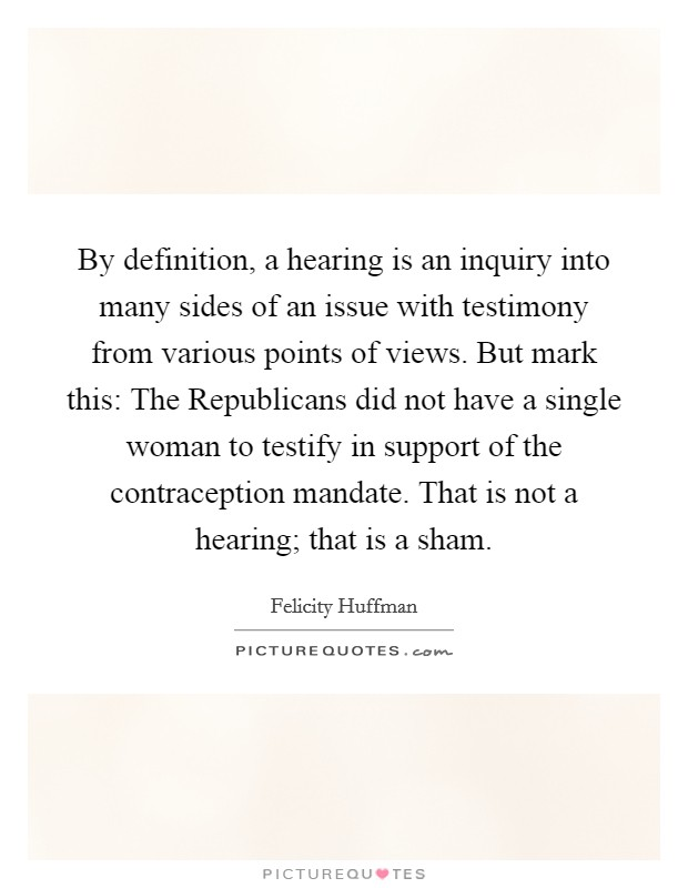 By definition, a hearing is an inquiry into many sides of an issue with testimony from various points of views. But mark this: The Republicans did not have a single woman to testify in support of the contraception mandate. That is not a hearing; that is a sham Picture Quote #1