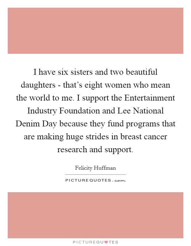 I have six sisters and two beautiful daughters - that's eight women who mean the world to me. I support the Entertainment Industry Foundation and Lee National Denim Day because they fund programs that are making huge strides in breast cancer research and support Picture Quote #1