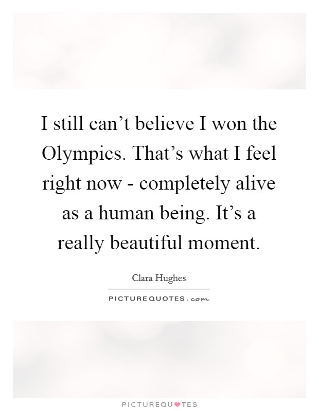 I still can't believe I won the Olympics. That's what I feel right now - completely alive as a human being. It's a really beautiful moment Picture Quote #1