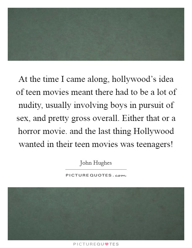 At the time I came along, hollywood's idea of teen movies meant there had to be a lot of nudity, usually involving boys in pursuit of sex, and pretty gross overall. Either that or a horror movie. and the last thing Hollywood wanted in their teen movies was teenagers! Picture Quote #1