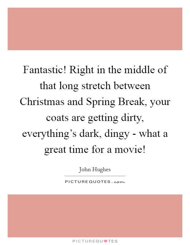 Fantastic! Right in the middle of that long stretch between Christmas and Spring Break, your coats are getting dirty, everything's dark, dingy - what a great time for a movie! Picture Quote #1