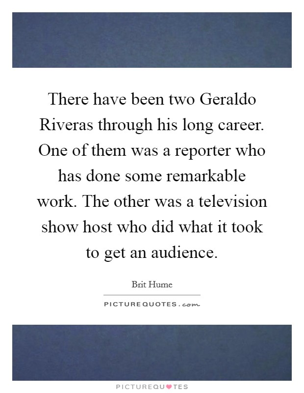 There have been two Geraldo Riveras through his long career. One of them was a reporter who has done some remarkable work. The other was a television show host who did what it took to get an audience Picture Quote #1