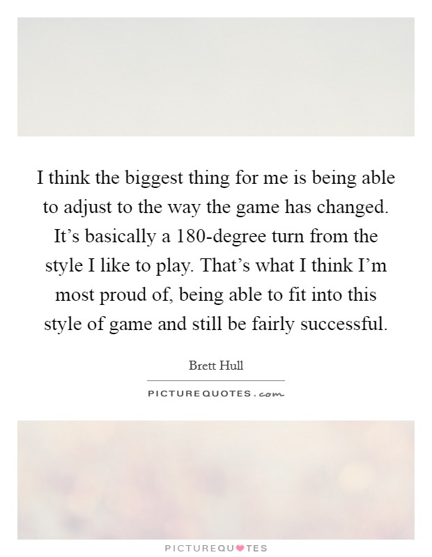 I think the biggest thing for me is being able to adjust to the way the game has changed. It's basically a 180-degree turn from the style I like to play. That's what I think I'm most proud of, being able to fit into this style of game and still be fairly successful Picture Quote #1