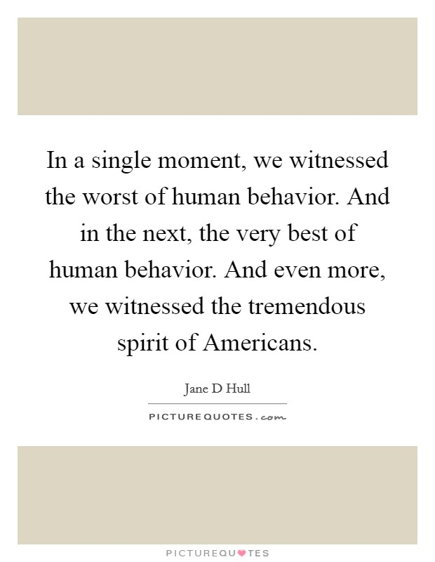 In a single moment, we witnessed the worst of human behavior. And in the next, the very best of human behavior. And even more, we witnessed the tremendous spirit of Americans Picture Quote #1