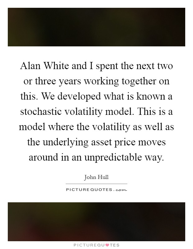 Alan White and I spent the next two or three years working together on this. We developed what is known a stochastic volatility model. This is a model where the volatility as well as the underlying asset price moves around in an unpredictable way Picture Quote #1