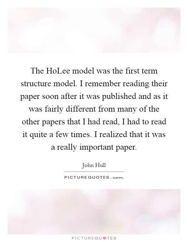 The HoLee model was the first term structure model. I remember reading their paper soon after it was published and as it was fairly different from many of the other papers that I had read, I had to read it quite a few times. I realized that it was a really important paper Picture Quote #1