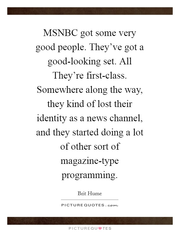 MSNBC got some very good people. They've got a good-looking set. All They're first-class. Somewhere along the way, they kind of lost their identity as a news channel, and they started doing a lot of other sort of magazine-type programming Picture Quote #1