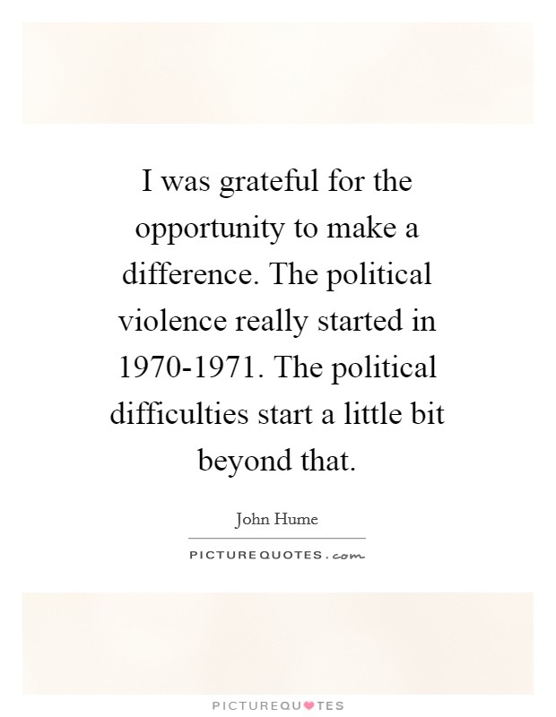 I was grateful for the opportunity to make a difference. The political violence really started in 1970-1971. The political difficulties start a little bit beyond that Picture Quote #1