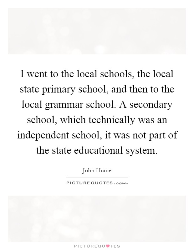 I went to the local schools, the local state primary school, and then to the local grammar school. A secondary school, which technically was an independent school, it was not part of the state educational system Picture Quote #1