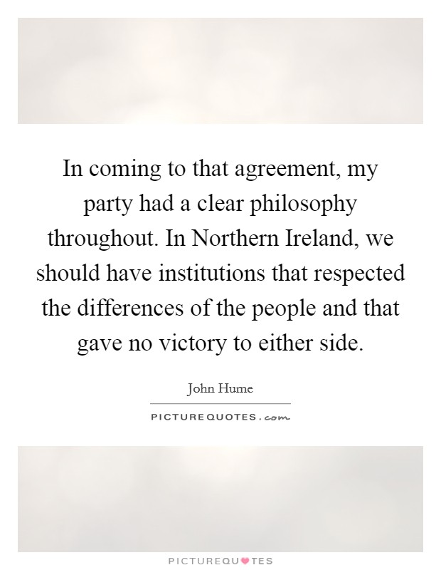 In coming to that agreement, my party had a clear philosophy throughout. In Northern Ireland, we should have institutions that respected the differences of the people and that gave no victory to either side Picture Quote #1