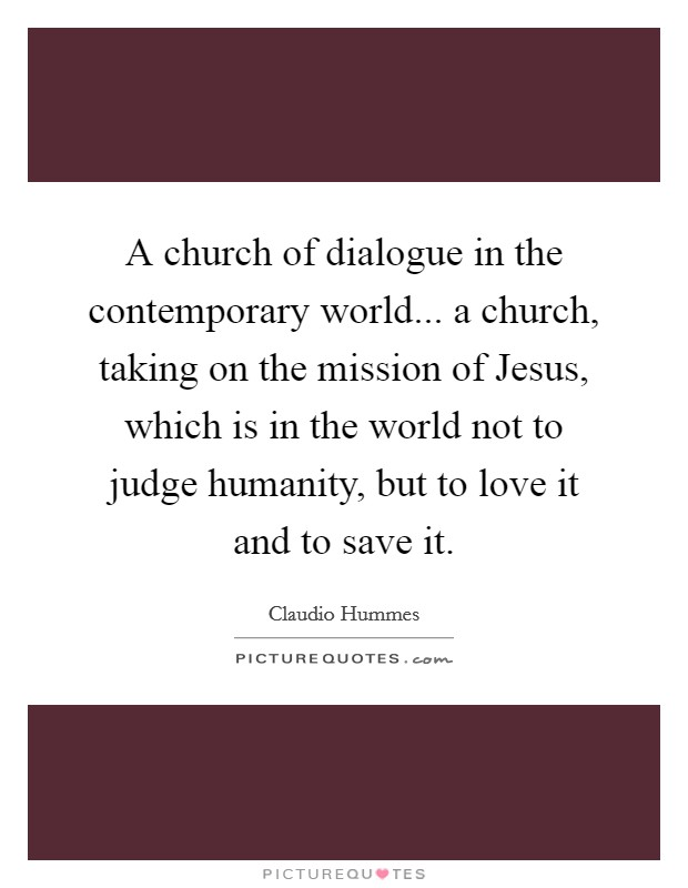 A church of dialogue in the contemporary world... a church, taking on the mission of Jesus, which is in the world not to judge humanity, but to love it and to save it Picture Quote #1