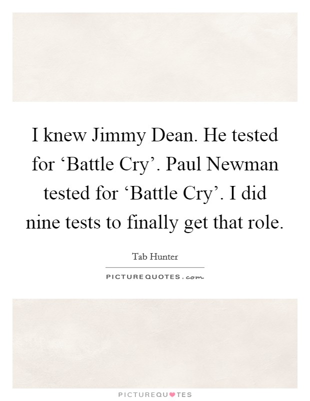 I knew Jimmy Dean. He tested for 'Battle Cry'. Paul Newman tested for 'Battle Cry'. I did nine tests to finally get that role Picture Quote #1