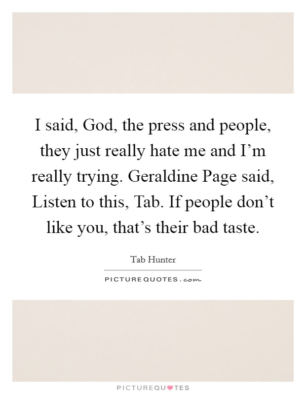 I said, God, the press and people, they just really hate me and I'm really trying. Geraldine Page said, Listen to this, Tab. If people don't like you, that's their bad taste Picture Quote #1