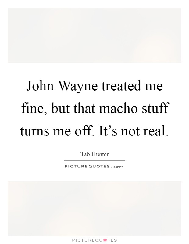 John Wayne treated me fine, but that macho stuff turns me off. It's not real Picture Quote #1
