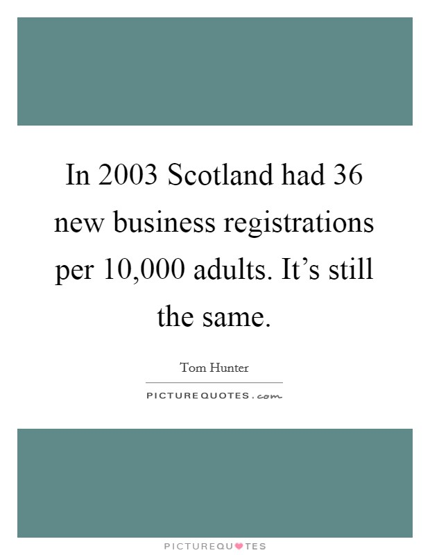 In 2003 Scotland had 36 new business registrations per 10,000 adults. It's still the same Picture Quote #1
