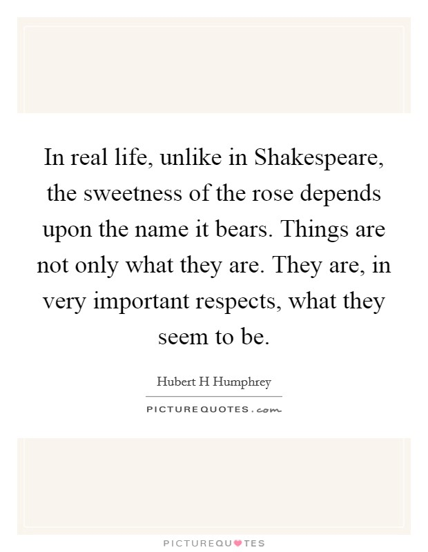 In real life, unlike in Shakespeare, the sweetness of the rose depends upon the name it bears. Things are not only what they are. They are, in very important respects, what they seem to be Picture Quote #1