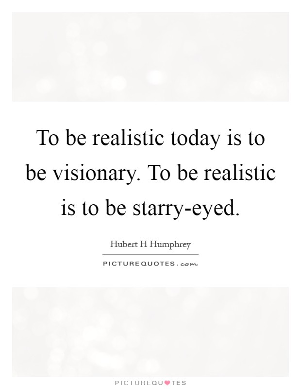 To be realistic today is to be visionary. To be realistic is to be starry-eyed Picture Quote #1