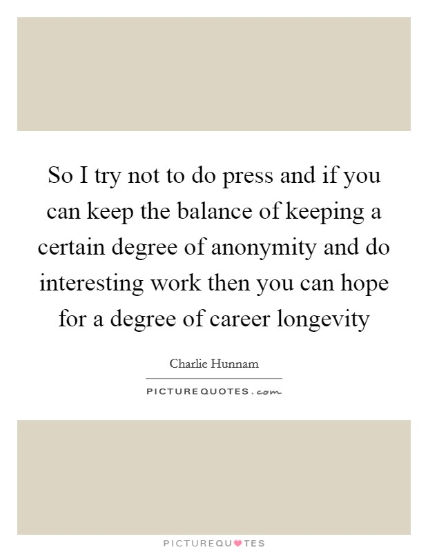 So I try not to do press and if you can keep the balance of keeping a certain degree of anonymity and do interesting work then you can hope for a degree of career longevity Picture Quote #1