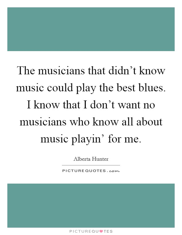The musicians that didn't know music could play the best blues. I know that I don't want no musicians who know all about music playin' for me Picture Quote #1