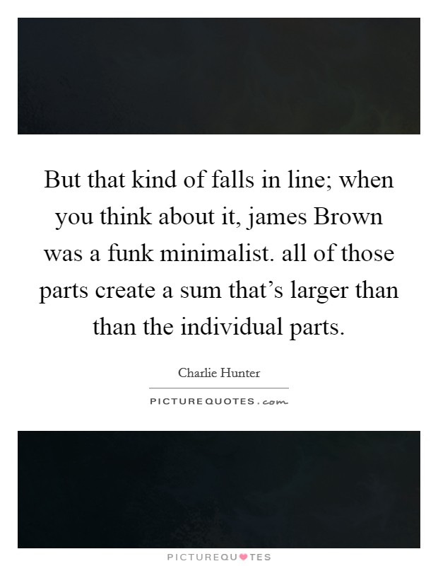 But that kind of falls in line; when you think about it, james Brown was a funk minimalist. all of those parts create a sum that's larger than than the individual parts Picture Quote #1