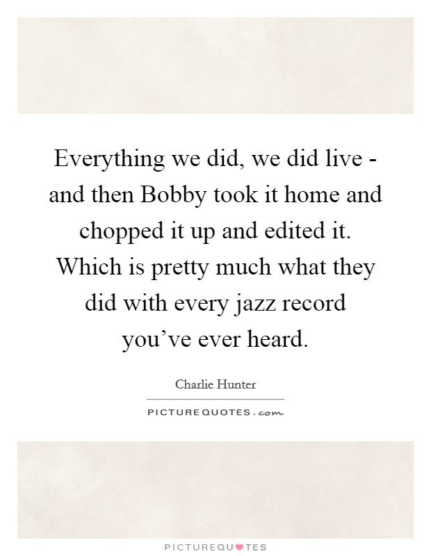 Everything we did, we did live - and then Bobby took it home and chopped it up and edited it. Which is pretty much what they did with every jazz record you've ever heard Picture Quote #1